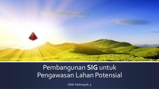 Pembangunan SIG untuk Pengawasan Lahan Potensial Oleh Kelompok 3