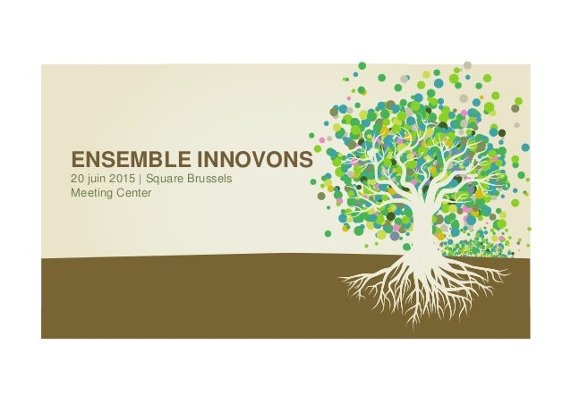 ENSEMBLE INNOVONS 20 juin 2015 | Square Brussels Meeting Center
