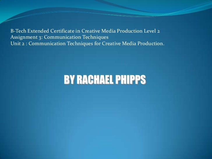 B-Tech Extended Certificate in Creative Media Production Level 2<br />Assignment 3: Communication Techniques<br />Unit 2 :...