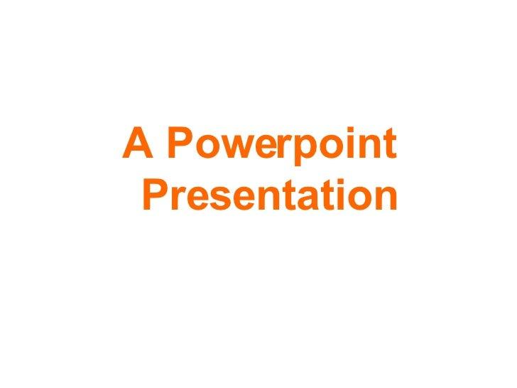 <ul><li>A Powerpoint Presentation </li></ul>