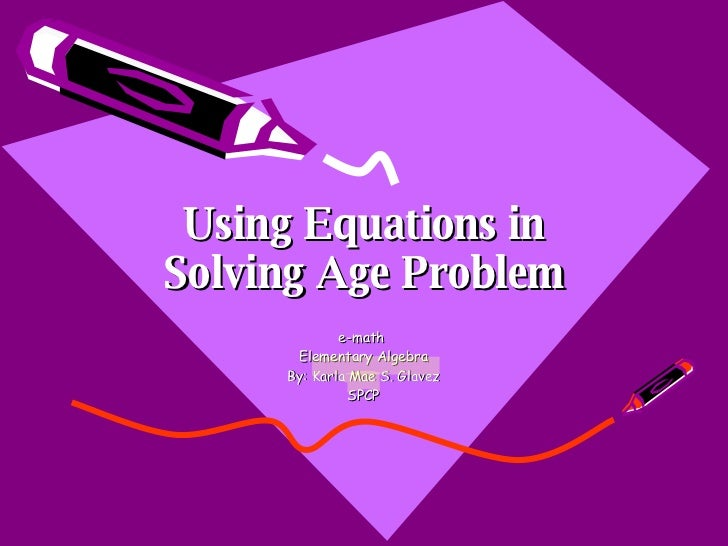 Using Equations in Solving Age Problem e-math  Elementary Algebra By: Karla Mae S. Glavez SPCP