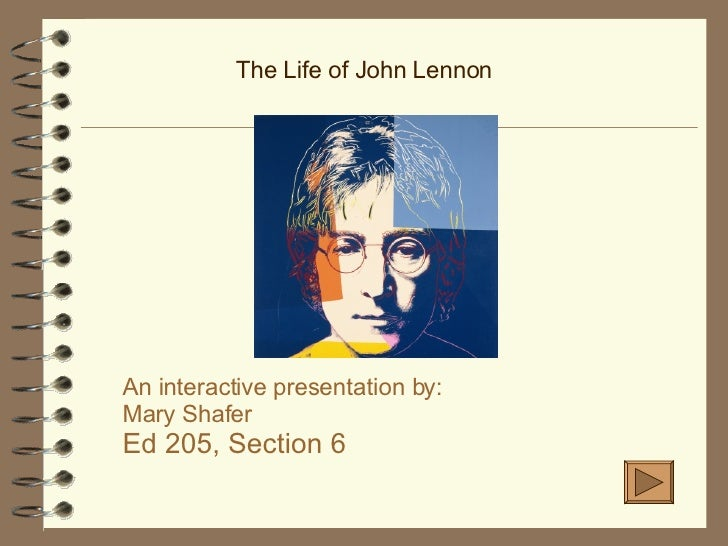 The Life of John Lennon An interactive presentation by: Mary Shafer Ed 205, Section 6
