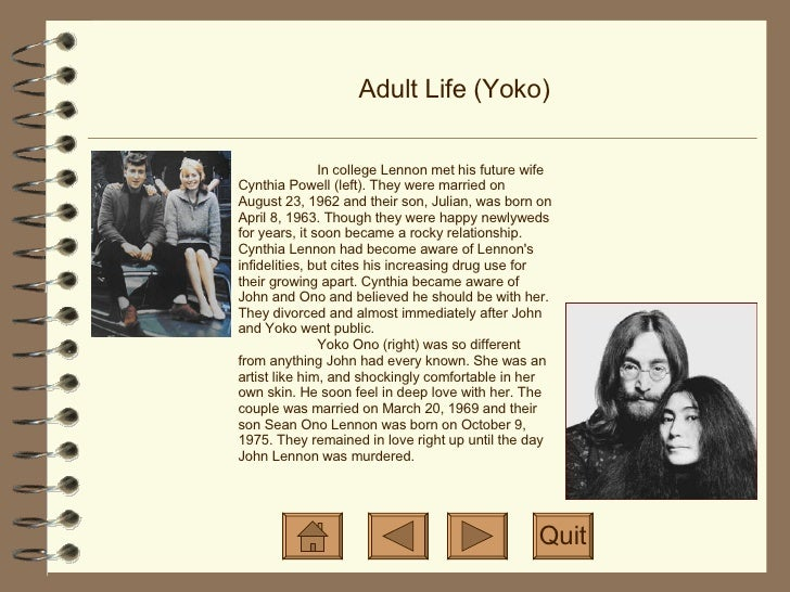 Adult Life (Yoko) Quit In college Lennon met his future wife Cynthia Powell (left). They were married on August 23, 1962 a...
