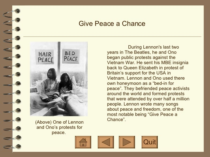 Give Peace a Chance During Lennon's last two years in The Beatles, he and Ono began public protests against the Vietnam Wa...