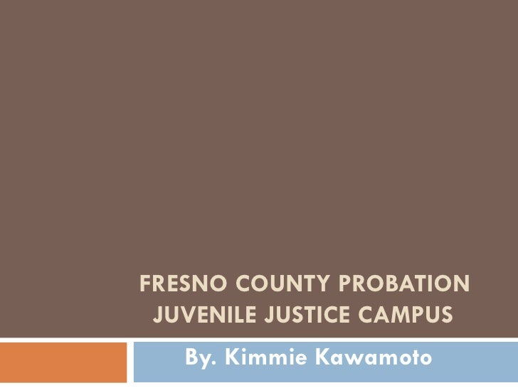 FRESNO COUNTY PROBATION JUVENILE JUSTICE CAMPUS   By. Kimmie Kawamoto
