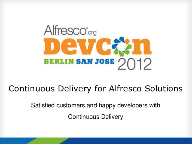 Continuous Delivery for Alfresco Solutions     Satisfied customers and happy developers with                 Continuous De...