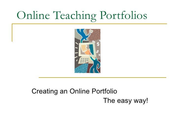 Online Teaching Portfolios Creating an Online Portfolio  The easy way!