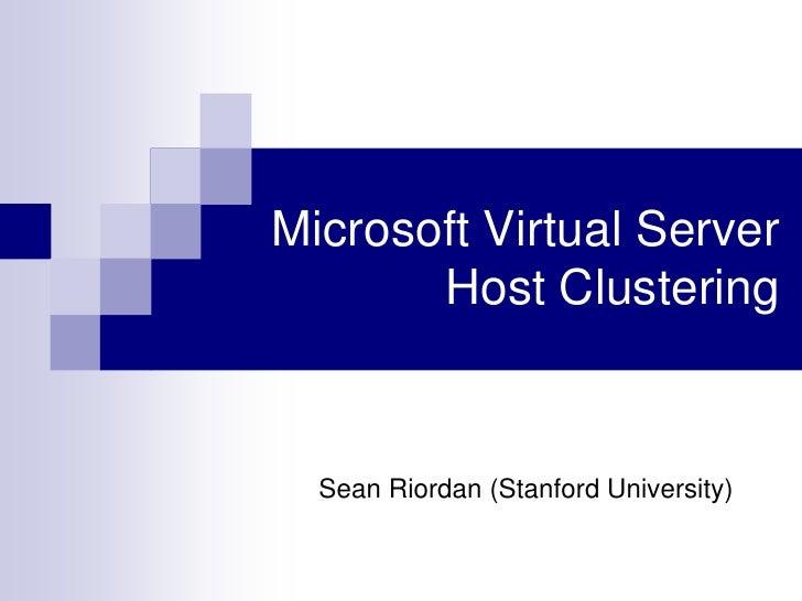 Microsoft Virtual Server        Host Clustering     Sean Riordan (Stanford University)