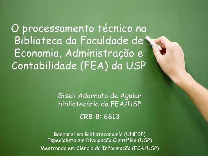 O processamento técnico na Biblioteca da Faculdade de Economia, Administração e Contabilidade (FEA) da USP<br />Giseli Ado...