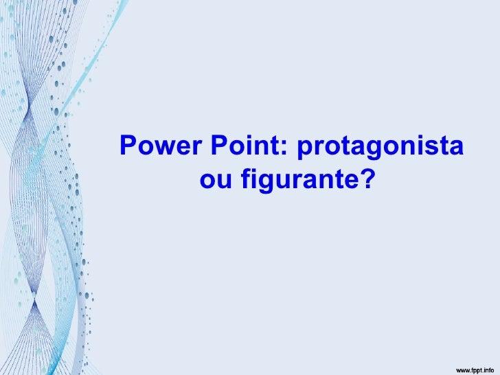 Power Point: protagonista ou figurante?