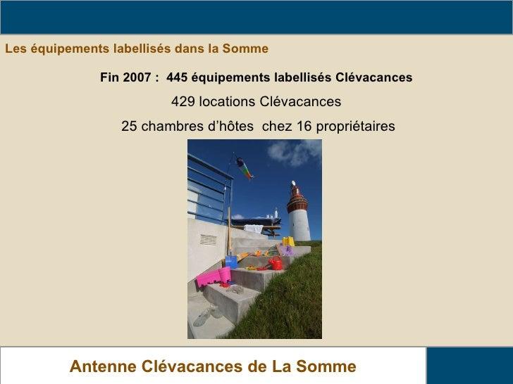 Les équipements labellisés dans la Somme  Le parc Clévacances dans La Somme Antenne Clévacances de La Somme Fin 2007 :  44...