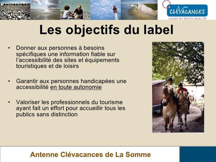 Les objectifs du label Antenne Clévacances de La Somme <ul><li>Donner aux personnes à besoins spécifiques une information ...