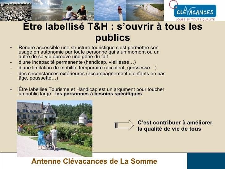 Être labellisé T&H : s'ouvrir à tous les publics Antenne Clévacances de La Somme <ul><li>Rendre accessible une structure t...