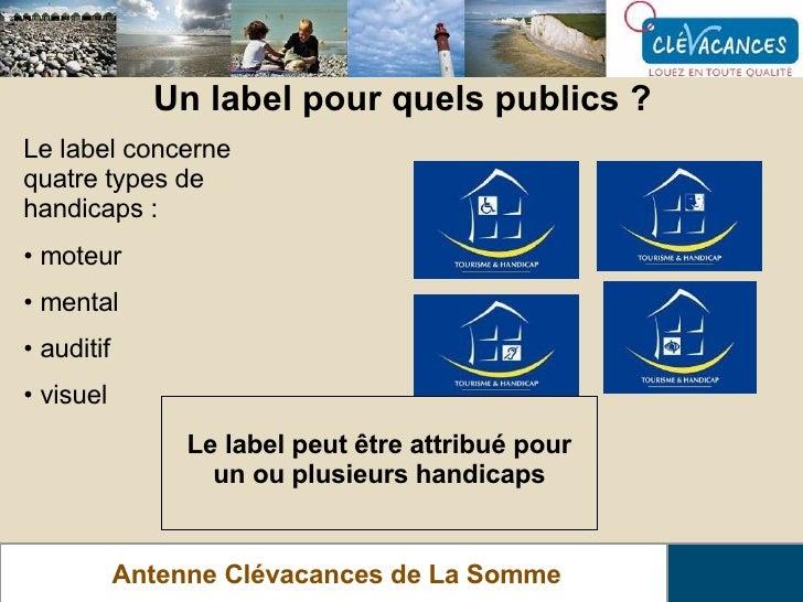 Un label pour quels publics ? Antenne Clévacances de La Somme <ul><li>Le label concerne quatre types de handicaps : </li><...