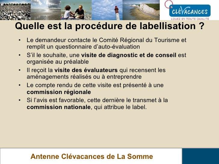 Quelle est la procédure de labellisation ? Antenne Clévacances de La Somme <ul><li>Le demandeur contacte le Comité Régiona...