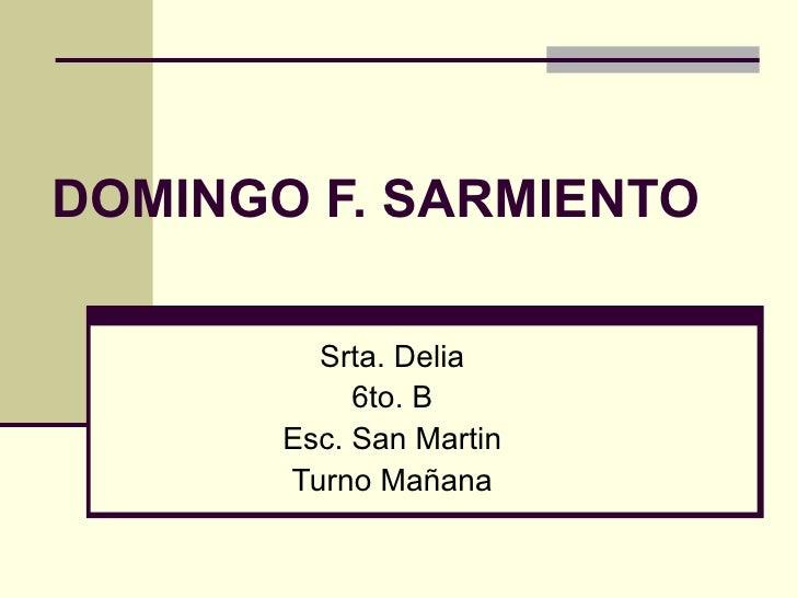 DOMINGO F. SARMIENTO Srta. Delia 6to. B Esc. San Martin Turno Mañana
