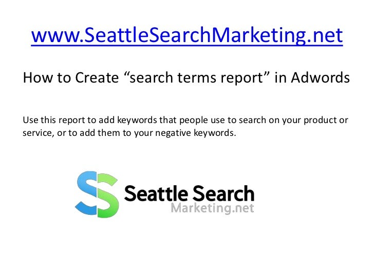 "www.SeattleSearchMarketing.net<br />How to Create ""search terms report"" in Adwords<br />Use this report to add keywords th..."