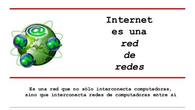 Internet es una red de redes Es una red que no sólo interconecta computadoras, sino que interconecta redes de computadoras...