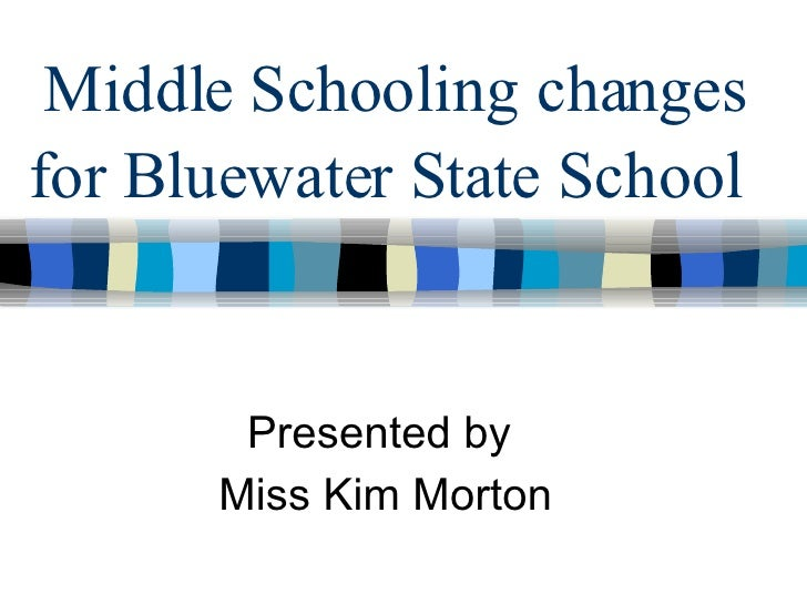 Middle Schooling changes for Bluewater State School   Presented by  Miss Kim Morton