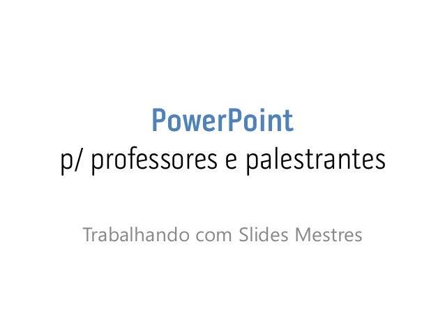 PowerPoint p/ professores e palestrantes  Trabalhando com Slides Mestres