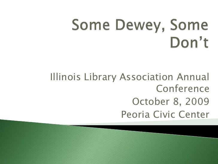Some Dewey, Some Don't<br />Illinois Library Association Annual Conference<br />October 8, 2009<br />Peoria Civic Center<b...
