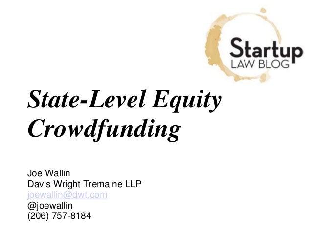 State-Level Equity Crowdfunding Joe Wallin Davis Wright Tremaine LLP joewallin@dwt.com @joewallin (206) 757-8184