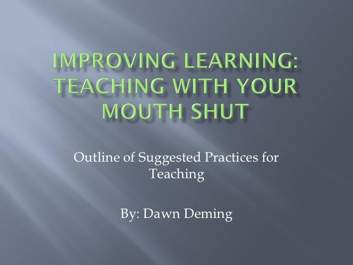 Outline of Suggested Practices for            Teaching       By: Dawn Deming