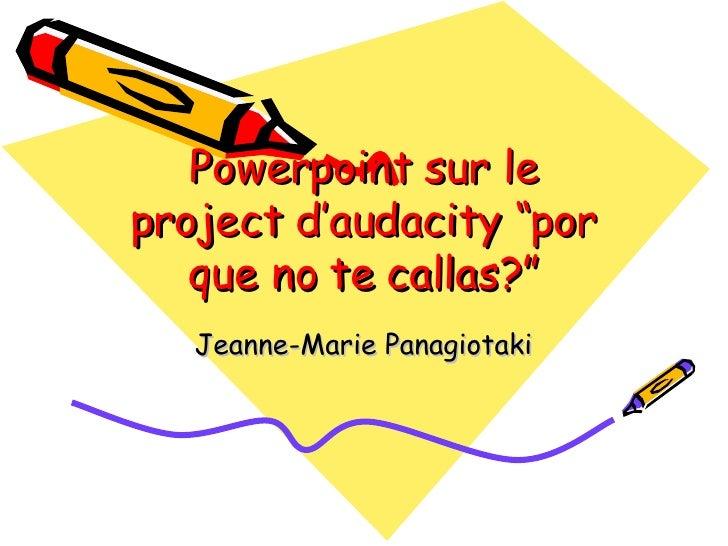 """Powerpoint sur le project d'audacity """"por que no te callas?"""" Jeanne-Marie Panagiotaki"""