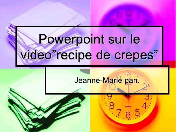 "Powerpoint sur le video""recipe de crepes"" Jeanne-Marie pan."