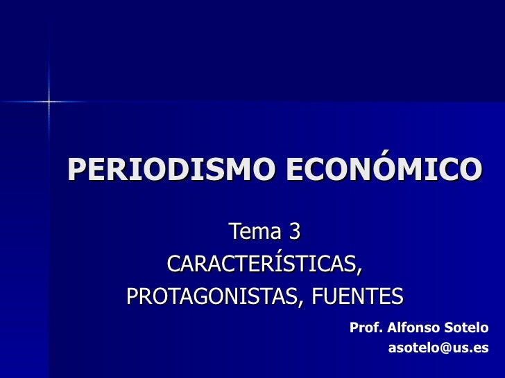PERIODISMO ECONÓMICO Tema 3 CARACTERÍSTICAS, PROTAGONISTAS, FUENTES Prof. Alfonso Sotelo [email_address]