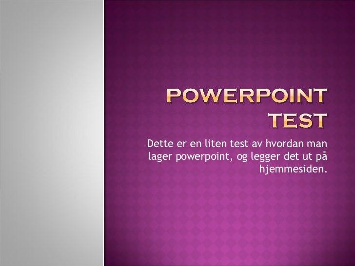 Dette er en liten test av hvordan man lager powerpoint, og legger det ut på hjemmesiden.