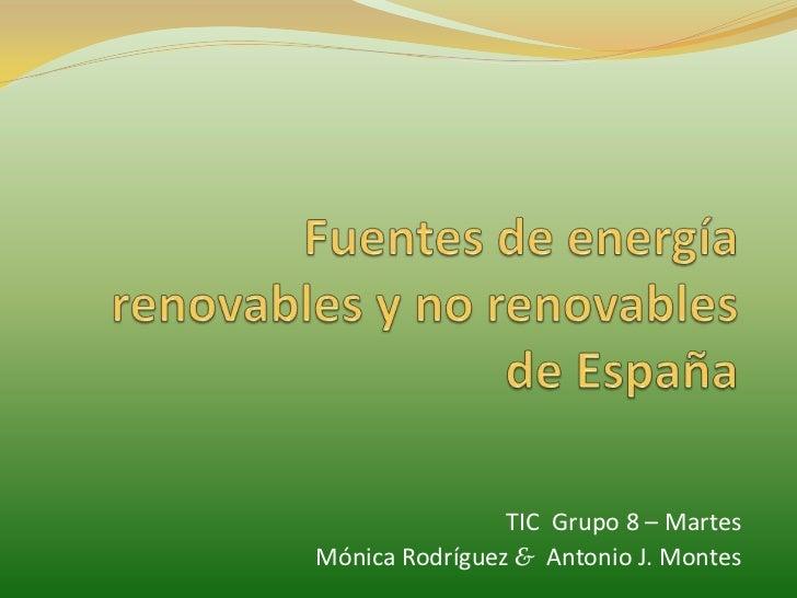 Fuentes de energía renovables y no renovables de España<br />TIC  Grupo 8 – Martes<br />Mónica Rodríguez &Antonio J. Monte...