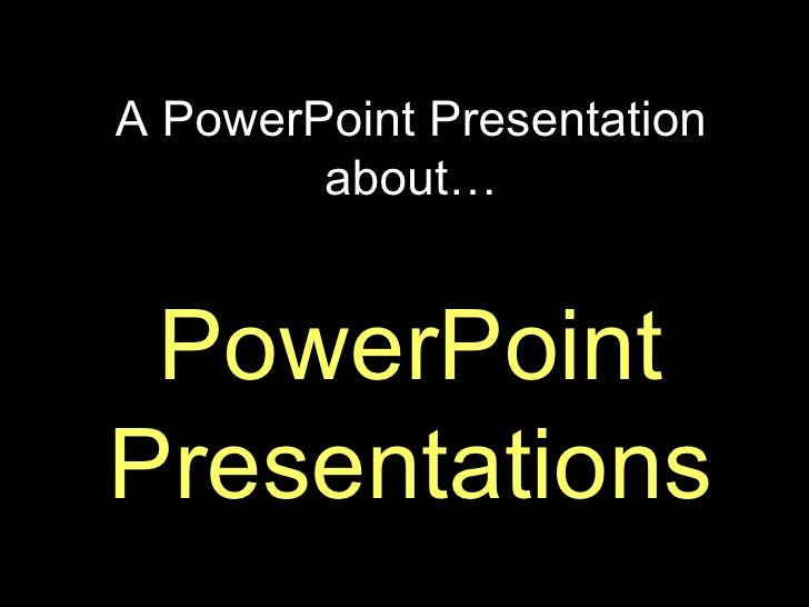 A PowerPoint Presentation about… PowerPoint Presentations