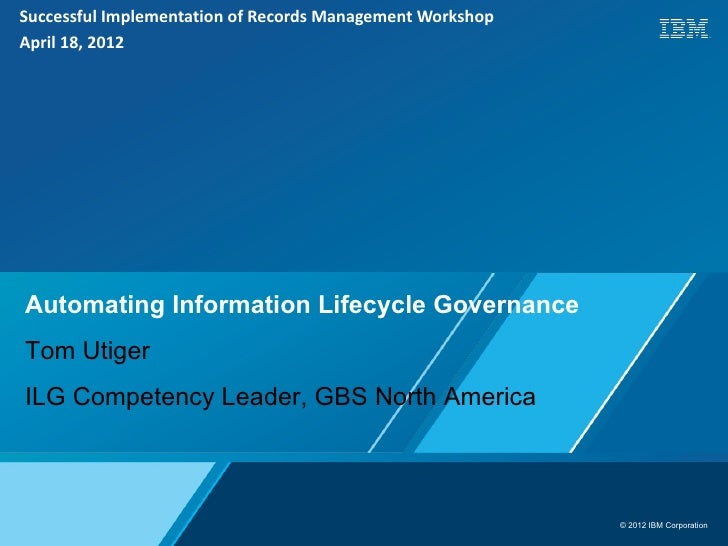 Successful Implementation of Records Management WorkshopApril 18, 2012Automating Information Lifecycle GovernanceTom Utige...