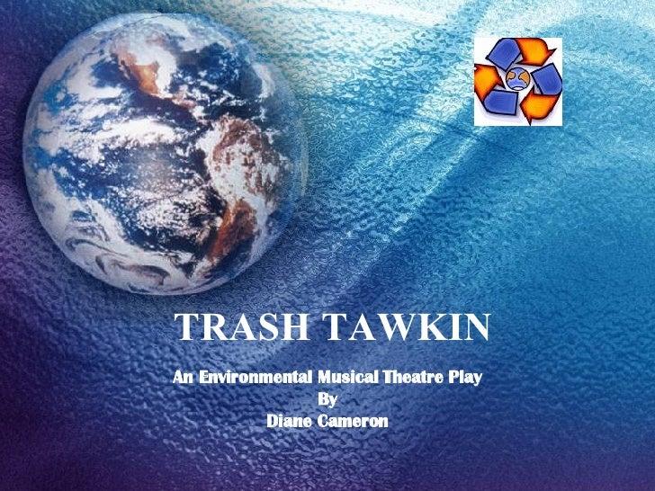 TRASH TAWKIN An Environmental Musical Theatre Play By Diane Cameron