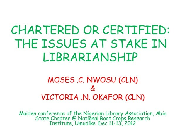 CHARTERED OR CERTIFIED:THE ISSUES AT STAKE INLIBRARIANSHIPMOSES .C. NWOSU (CLN)&VICTORIA .N. OKAFOR (CLN)Maiden conference...