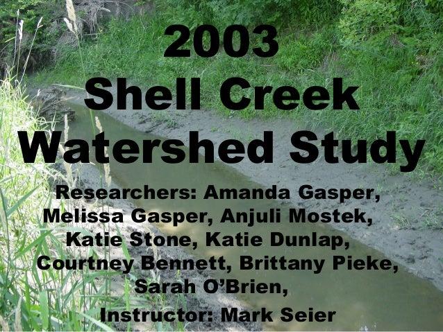 2003  Shell CreekWatershed Study Researchers: Amanda Gasper,Melissa Gasper, Anjuli Mostek,  Katie Stone, Katie Dunlap,Cour...