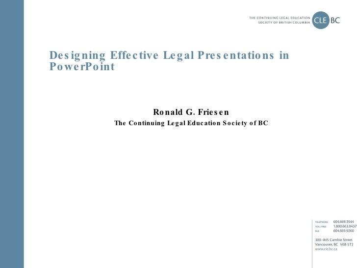 Designing Effective Legal Presentations in PowerPoint Ronald G. Friesen The Continuing Legal Education Society of BC
