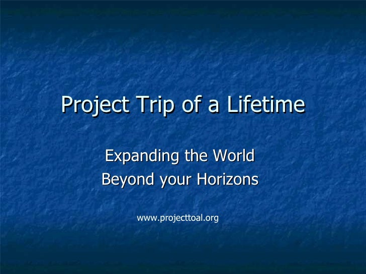 Trip of a Lifetime Expanding the World Beyond your Horizons www.projecttoal.org