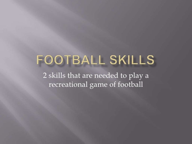 Football Skills<br />2 skills that are needed to play a recreational game of football<br />