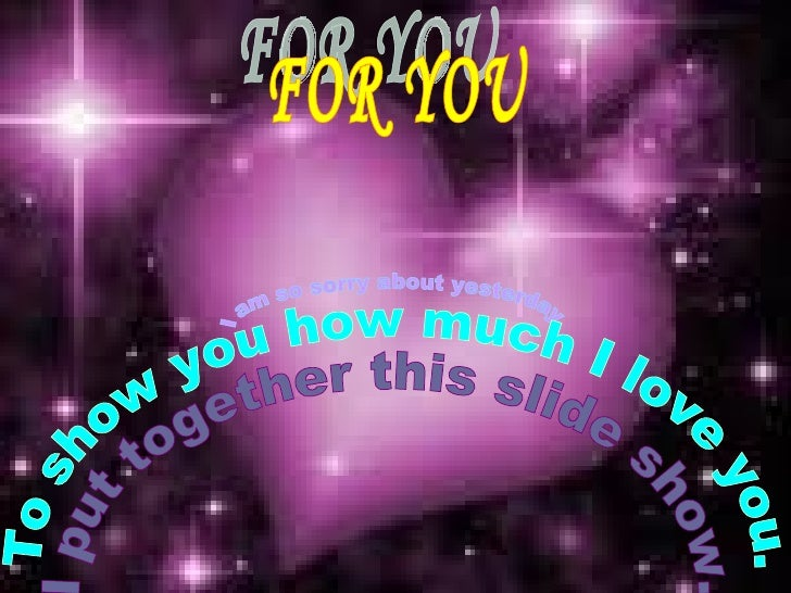 FOR YOU I am so sorry about yesterday. To show you how much I love you. I put together this slide show.