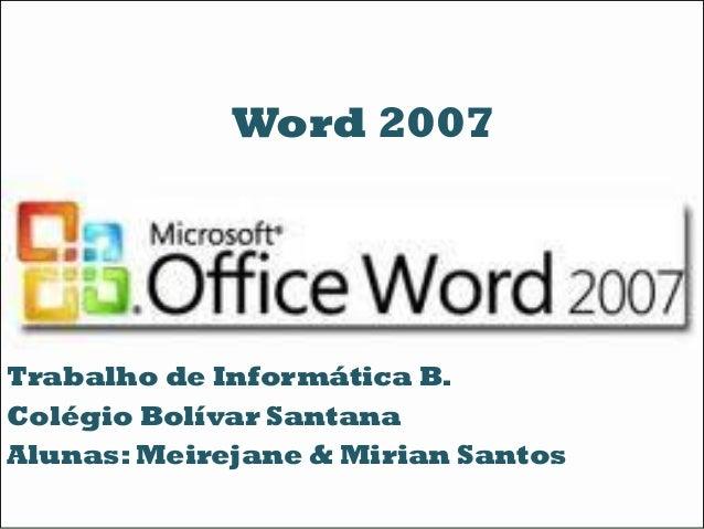 Trabalho de Informática B. Colégio Bolívar Santana Alunas: Meirejane & Mirian Santos Word 2007