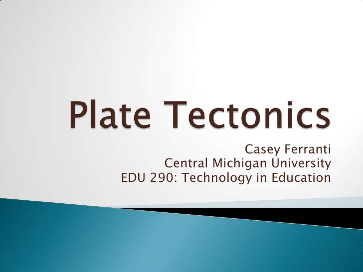 Plate Tectonics<br />Casey Ferranti<br />Central Michigan University<br />EDU 290: Technology in Education<br />