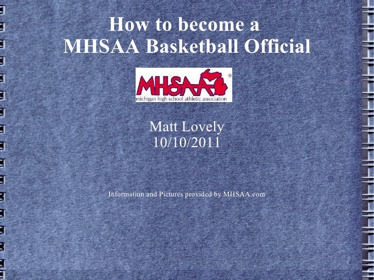 How to become a  MHSAA Basketball Official Matt Lovely 10/10/2011 Information and Pictures provided by MHSAA.com