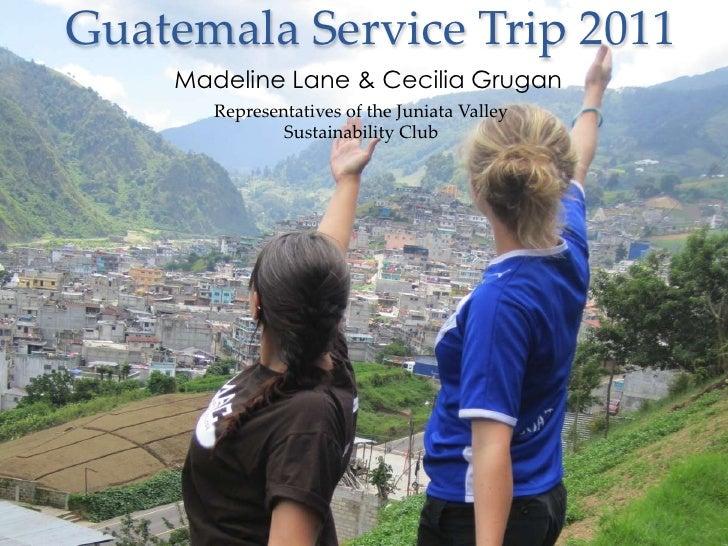 Guatemala Service Trip 2011    Madeline Lane & Cecilia Grugan       Representatives of the Juniata Valley               Su...