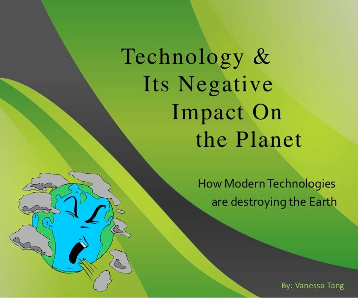Technology &  Its Negative     Impact On       the Planet       How Modern Technologies         are destroying the Earth  ...