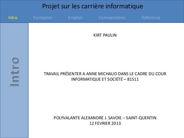 Projet sur les carrière informatiqueIntro Formation Emplois Commentaires RéférenceKIRT PAULINTRAVAIL PRÉSENTER A ANNE MICH...