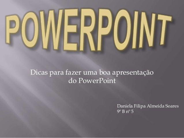 Dicas para fazer uma boa apresentaçãodo PowerPointDaniela Filipa Almeida Soares9º B nº 5