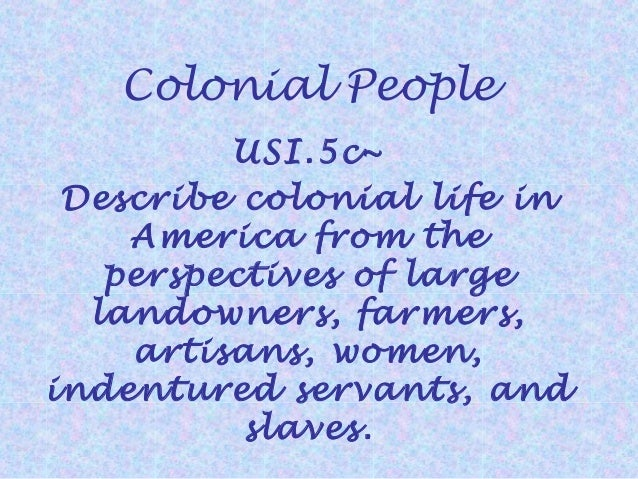 Colonial People USI.5c~ Describe colonial life in America from the perspectives of large landowners, farmers, artisans, wo...