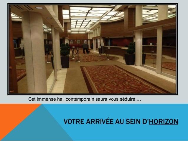 VOTRE ARRIVÉE AU SEIN D'HORIZON Cet immense hall contemporain saura vous séduire …
